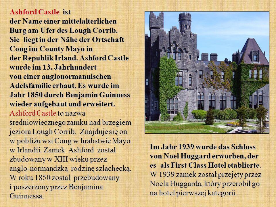 Ashford Castle ist der Name einer mittelalterlichen Burg am Ufer des Lough Corrib. Sie liegt in der Nähe der Ortschaft Cong im County Mayo in der Republik Irland. Ashford Castle wurde im 13. Jahrhundert von einer anglonormannischen Adelsfamilie erbaut. Es wurde im Jahr 1850 durch Benjamin Guinness wieder aufgebaut und erweitert. Ashford Castle to nazwa średniowiecznego zamku nad brzegiem jeziora Lough Corrib. Znajduje się on w pobliżu wsi Cong w hrabstwie Mayo w Irlandii. Zamek Ashford został zbudowany w XIII wieku przez anglo-normandzką rodzinę szlachecką. W roku 1850 został przebudowany i poszerzony przez Benjamina Guinnessa.