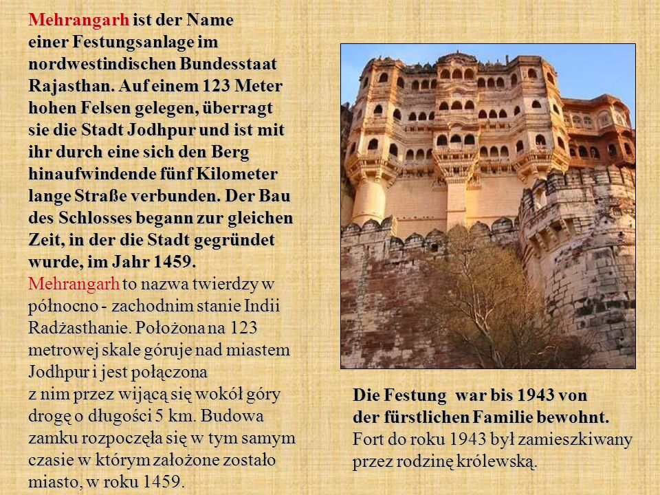 Mehrangarh ist der Name einer Festungsanlage im nordwestindischen Bundesstaat Rajasthan. Auf einem 123 Meter hohen Felsen gelegen, überragt sie die Stadt Jodhpur und ist mit ihr durch eine sich den Berg hinaufwindende fünf Kilometer lange Straße verbunden. Der Bau des Schlosses begann zur gleichen Zeit, in der die Stadt gegründet wurde, im Jahr 1459. Mehrangarh to nazwa twierdzy w północno - zachodnim stanie Indii Radżasthanie. Położona na 123 metrowej skale góruje nad miastem Jodhpur i jest połączona z nim przez wijącą się wokół góry drogę o długości 5 km. Budowa zamku rozpoczęła się w tym samym czasie w którym założone zostało miasto, w roku 1459.