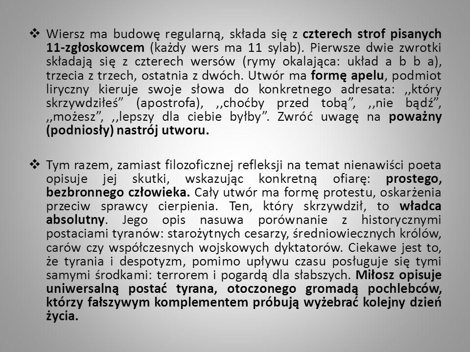 Wiersz ma budowę regularną, składa się z czterech strof pisanych 11-zgłoskowcem (każdy wers ma 11 sylab). Pierwsze dwie zwrotki składają się z czterech wersów (rymy okalająca: układ a b b a), trzecia z trzech, ostatnia z dwóch. Utwór ma formę apelu, podmiot liryczny kieruje swoje słowa do konkretnego adresata: ,,który skrzywdziłeś (apostrofa), ,,choćby przed tobą , ,,nie bądź , ,,możesz , ,,lepszy dla ciebie byłby . Zwróć uwagę na poważny (podniosły) nastrój utworu.