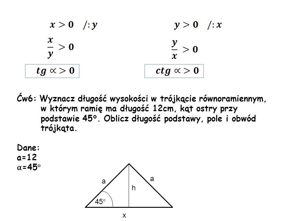Ćw6: Wyznacz długość wysokości w trójkącie równoramiennym, w którym ramię ma długość 12cm, kąt ostry przy podstawie 45°. Oblicz długość podstawy, pole i obwód trójkąta.