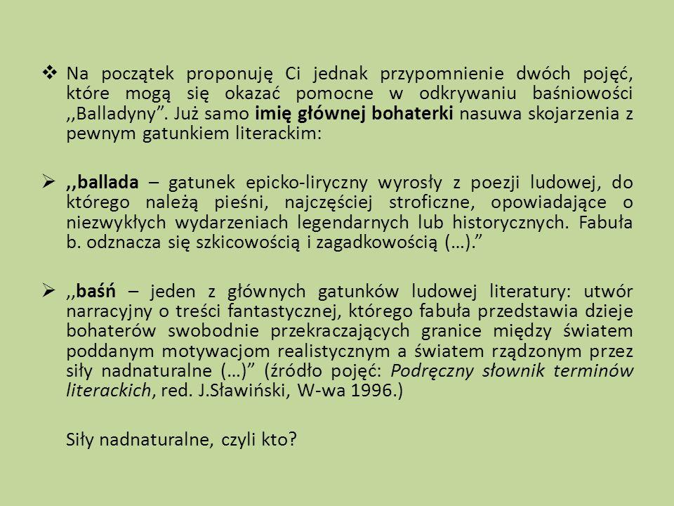 Na początek proponuję Ci jednak przypomnienie dwóch pojęć, które mogą się okazać pomocne w odkrywaniu baśniowości ,,Balladyny . Już samo imię głównej bohaterki nasuwa skojarzenia z pewnym gatunkiem literackim: