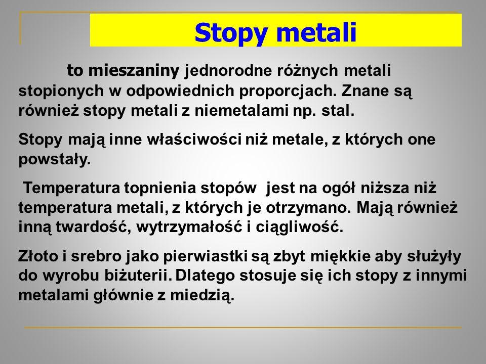 Stopy metali to mieszaniny jednorodne różnych metali stopionych w odpowiednich proporcjach. Znane są również stopy metali z niemetalami np. stal.