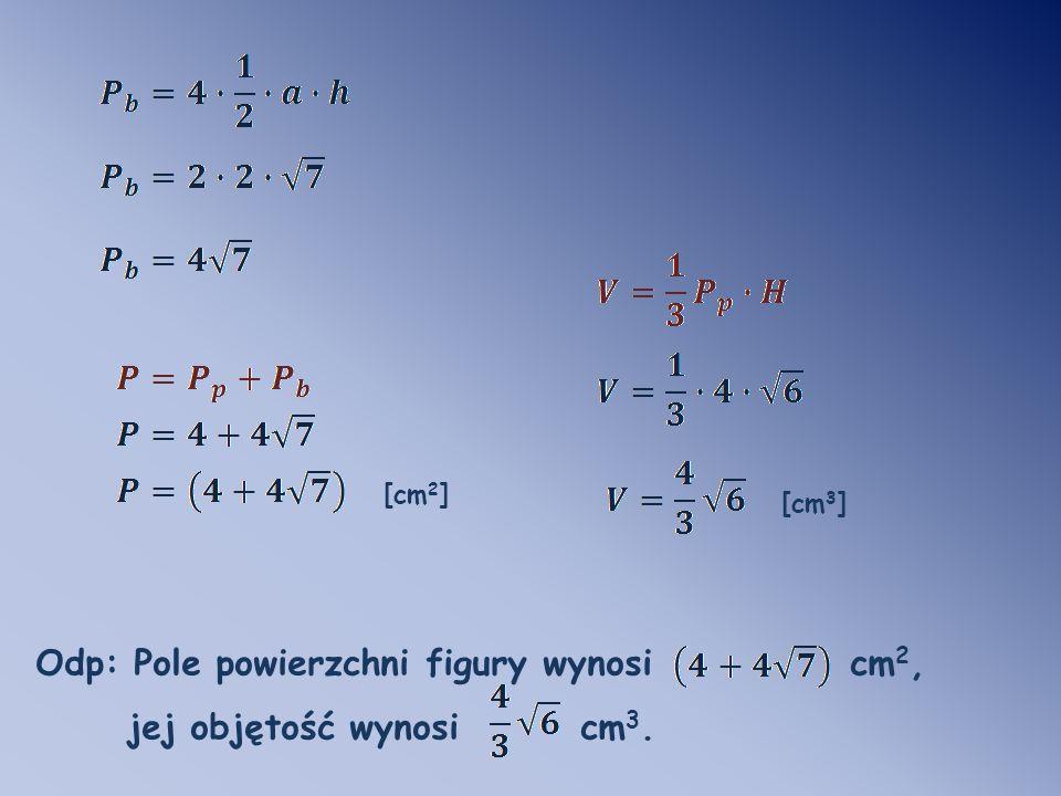 Odp: Pole powierzchni figury wynosi cm2, jej objętość wynosi cm3.