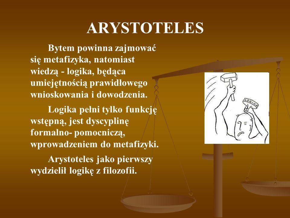 ARYSTOTELESBytem powinna zajmować się metafizyka, natomiast wiedzą - logika, będąca umiejętnością prawidłowego wnioskowania i dowodzenia.