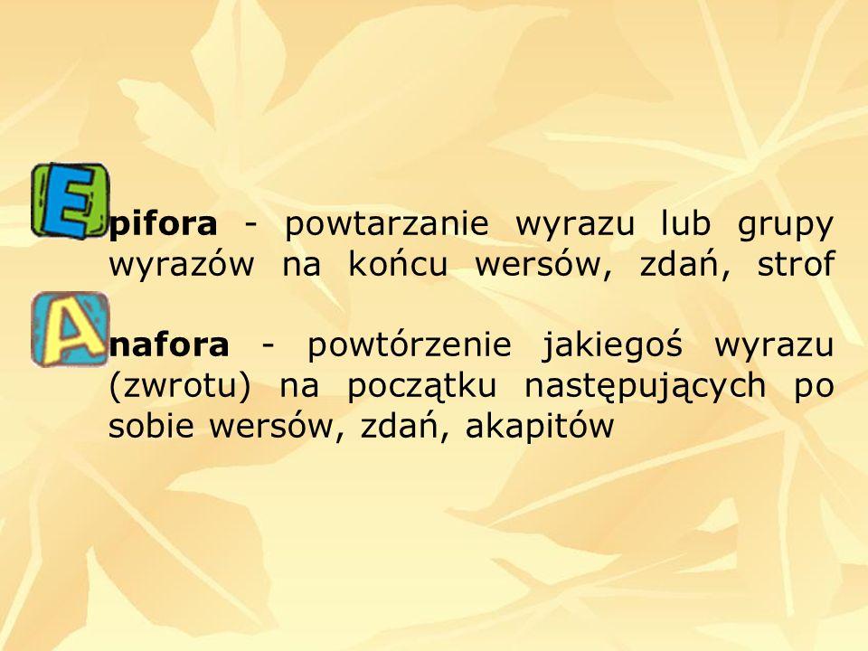 pifora - powtarzanie wyrazu lub grupy wyrazów na końcu wersów, zdań, strof nafora - powtórzenie jakiegoś wyrazu (zwrotu) na początku następujących po sobie wersów, zdań, akapitów