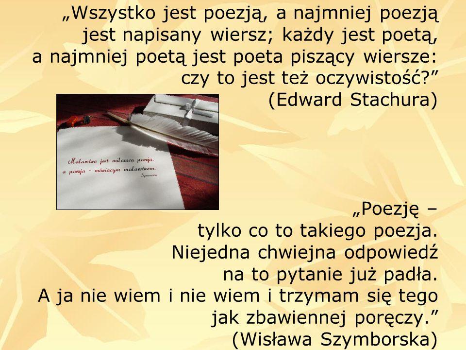 """""""Wszystko jest poezją, a najmniej poezją jest napisany wiersz; każdy jest poetą, a najmniej poetą jest poeta piszący wiersze: czy to jest też oczywistość (Edward Stachura) """"Poezję – tylko co to takiego poezja."""