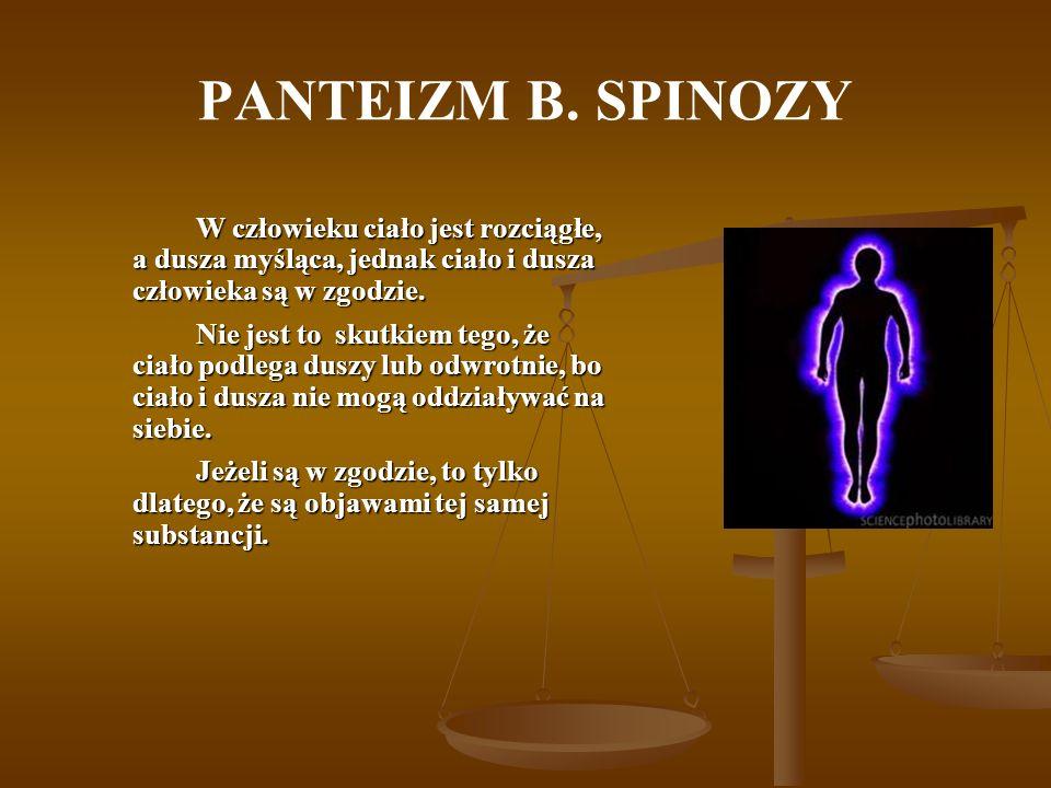PANTEIZM B. SPINOZY W człowieku ciało jest rozciągłe, a dusza myśląca, jednak ciało i dusza człowieka są w zgodzie.