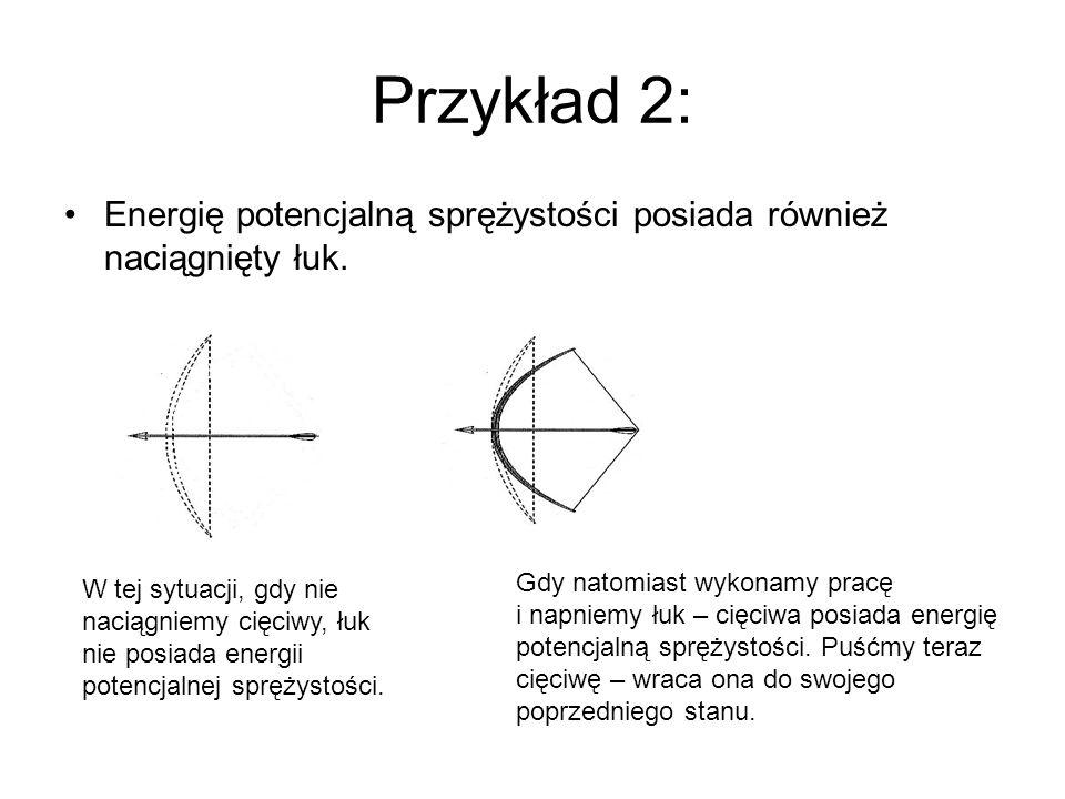 Przykład 2: Energię potencjalną sprężystości posiada również naciągnięty łuk. W tej sytuacji, gdy nie.