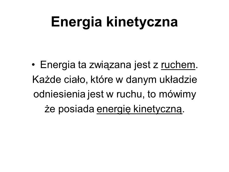 Energia kinetyczna Energia ta związana jest z ruchem.