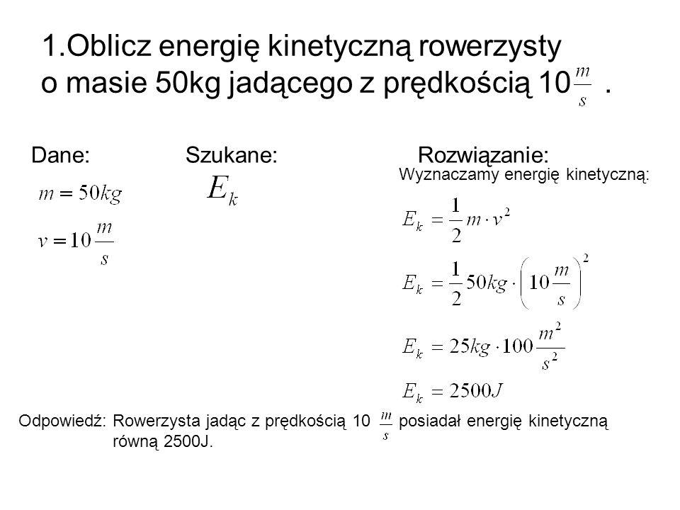 1.Oblicz energię kinetyczną rowerzysty o masie 50kg jadącego z prędkością 10 .