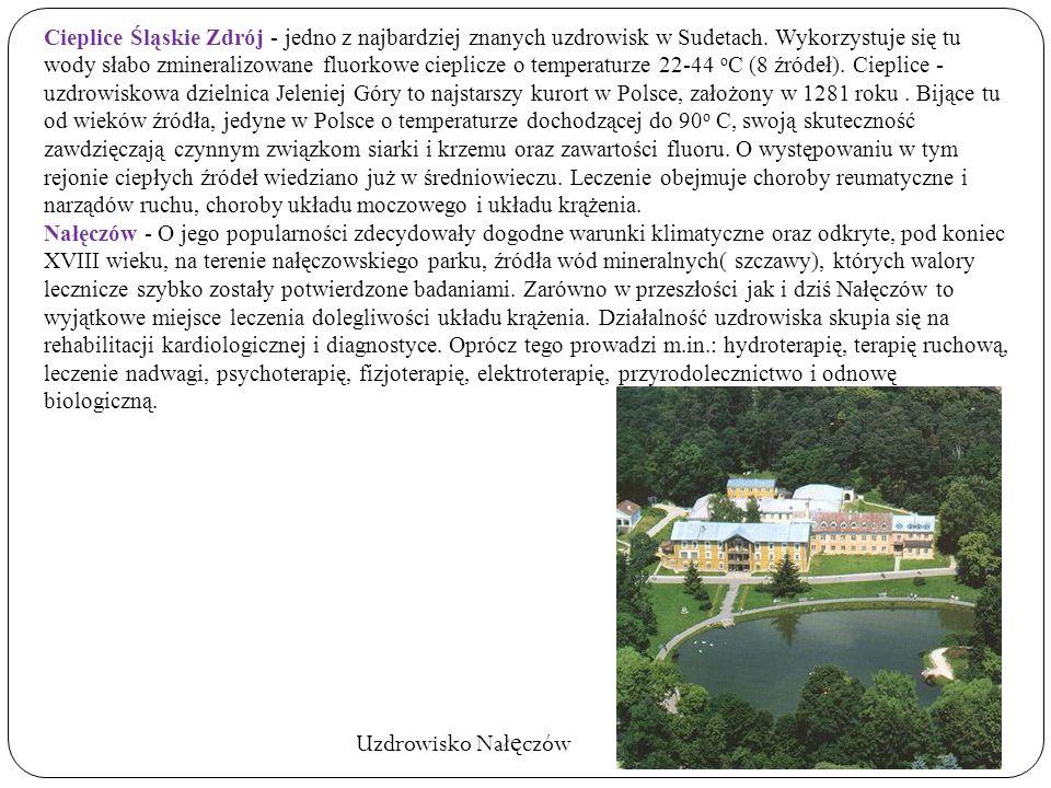 Cieplice Śląskie Zdrój - jedno z najbardziej znanych uzdrowisk w Sudetach. Wykorzystuje się tu wody słabo zmineralizowane fluorkowe cieplicze o temperaturze 22-44 oC (8 źródeł). Cieplice - uzdrowiskowa dzielnica Jeleniej Góry to najstarszy kurort w Polsce, założony w 1281 roku . Bijące tu od wieków źródła, jedyne w Polsce o temperaturze dochodzącej do 90o C, swoją skuteczność zawdzięczają czynnym związkom siarki i krzemu oraz zawartości fluoru. O występowaniu w tym rejonie ciepłych źródeł wiedziano już w średniowieczu. Leczenie obejmuje choroby reumatyczne i narządów ruchu, choroby układu moczowego i układu krążenia.
