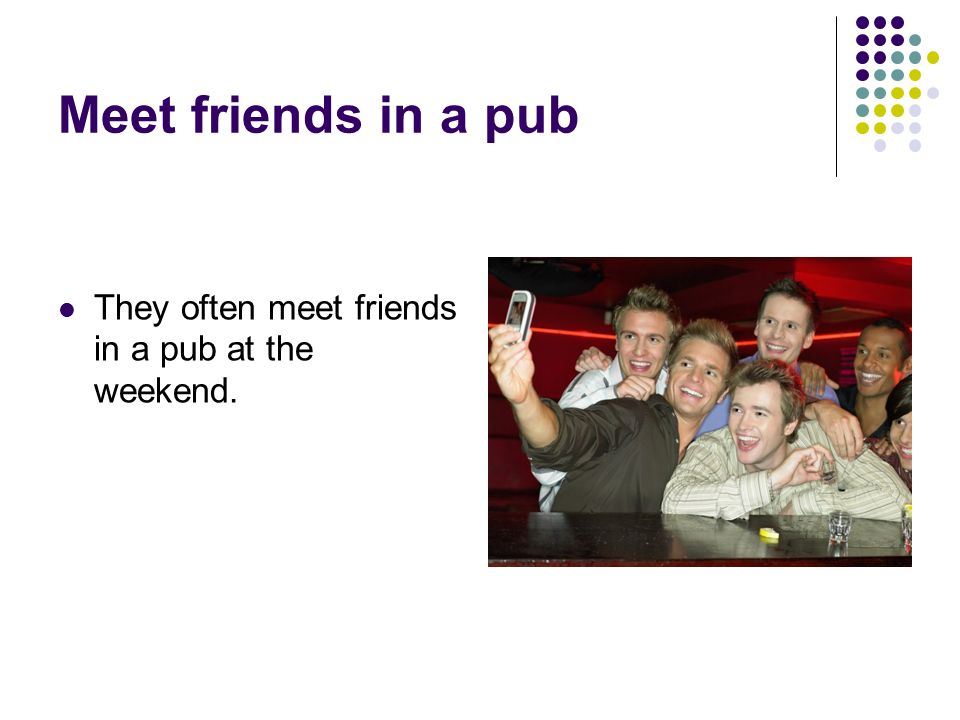 Meet friends in a pub They often meet friends in a pub at the weekend.