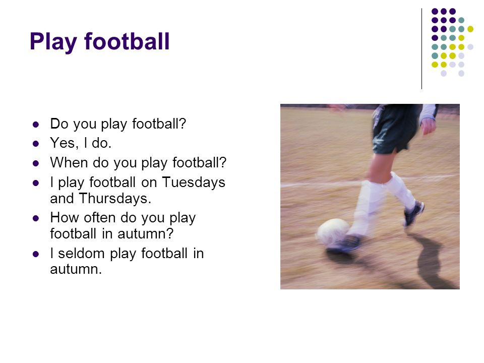 Play football Do you play football Yes, I do.