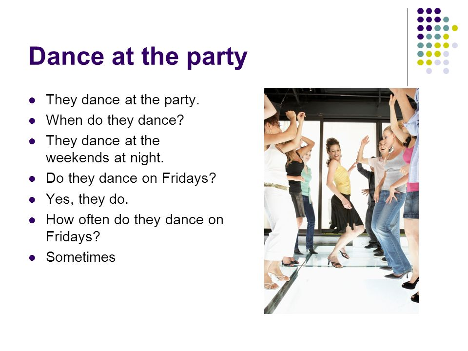 Dance at the party They dance at the party. When do they dance