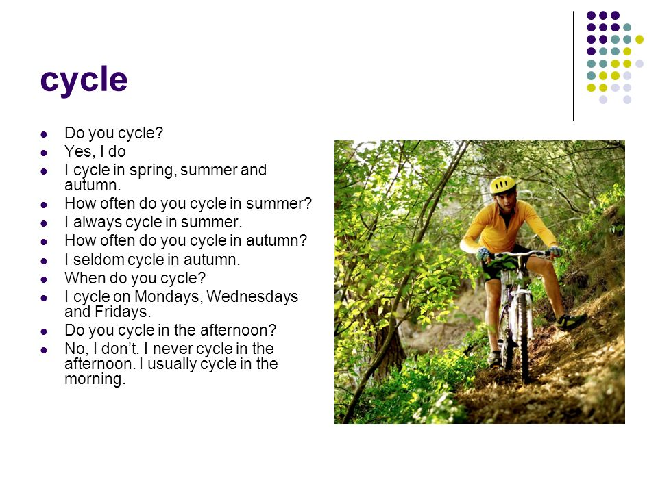 cycle Do you cycle Yes, I do I cycle in spring, summer and autumn.