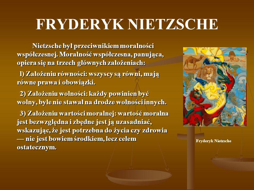 FRYDERYK NIETZSCHE Nietzsche był przeciwnikiem moralności współczesnej. Moralność współczesna, panująca, opiera się na trzech głównych założeniach: