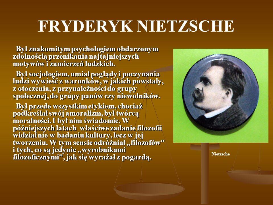 FRYDERYK NIETZSCHE Był znakomitym psychologiem obdarzonym zdolnością przenikania najtajniejszych motywów i zamierzeń ludzkich.