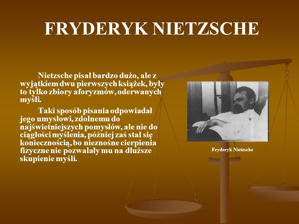 FRYDERYK NIETZSCHENietzsche pisał bardzo dużo, ale z wyjątkiem dwu pierwszych książek, były to tylko zbiory aforyzmów, oderwanych myśli.