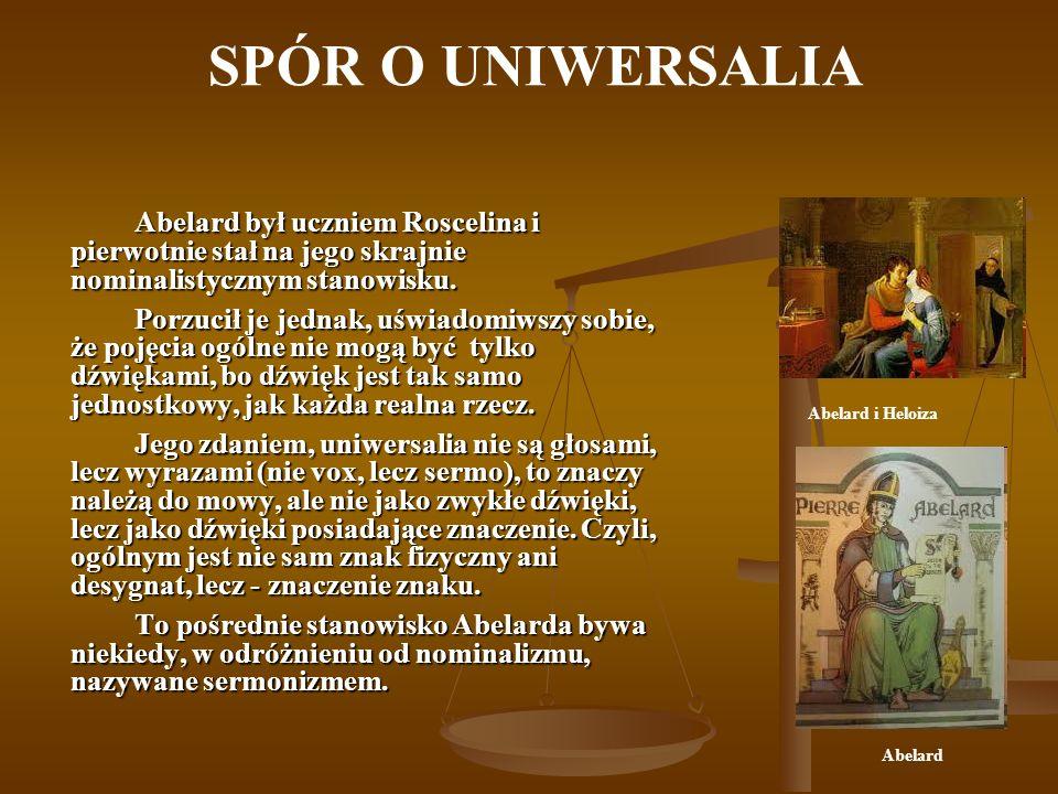 SPÓR O UNIWERSALIA Abelard był uczniem Roscelina i pierwotnie stał na jego skrajnie nominalistycznym stanowisku.