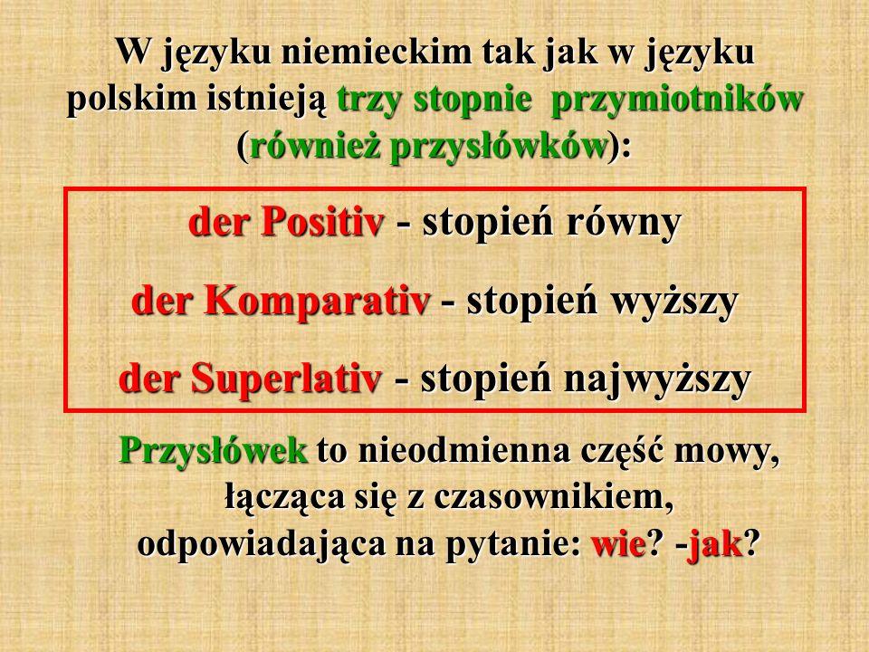 der Positiv - stopień równy der Komparativ - stopień wyższy