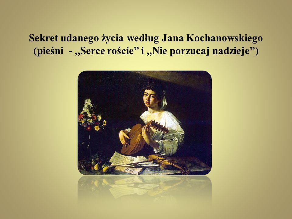 Sekret udanego życia według Jana Kochanowskiego (pieśni - ,,Serce roście i ,,Nie porzucaj nadzieje )