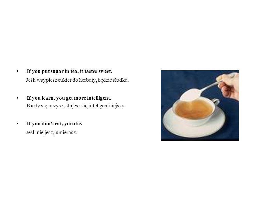 If you put sugar in tea, it tastes sweet.