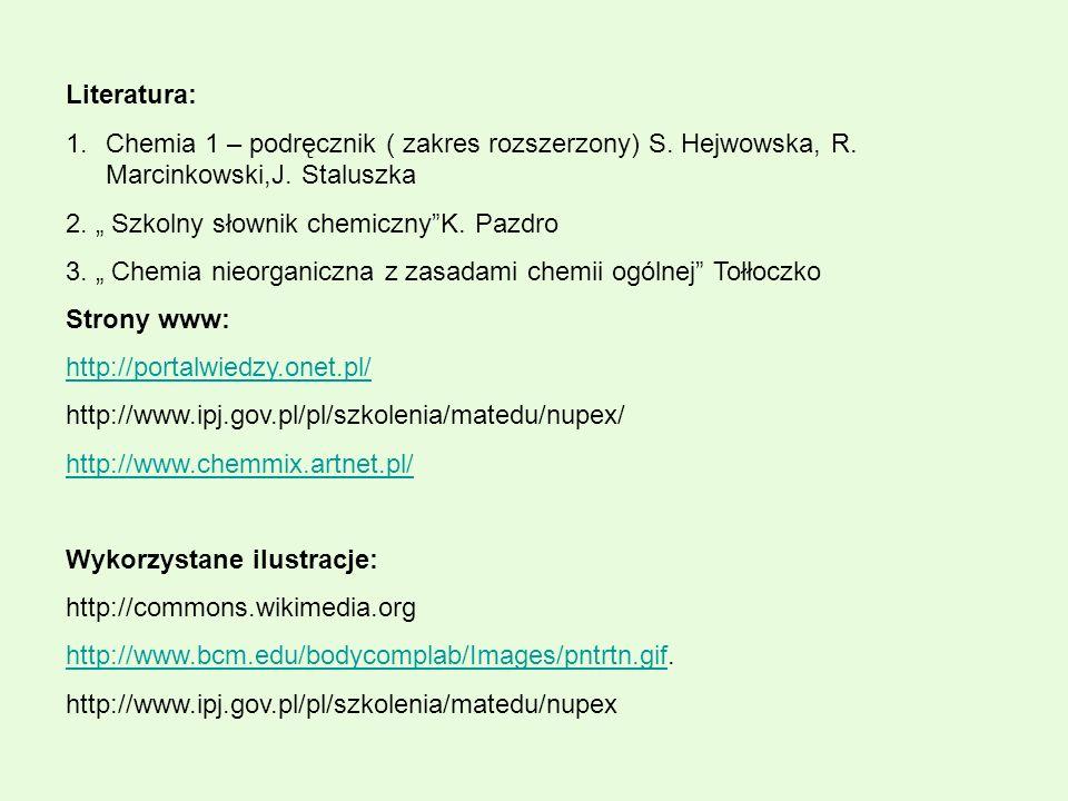 """Literatura:Chemia 1 – podręcznik ( zakres rozszerzony) S. Hejwowska, R. Marcinkowski,J. Staluszka. 2. """" Szkolny słownik chemiczny K. Pazdro."""