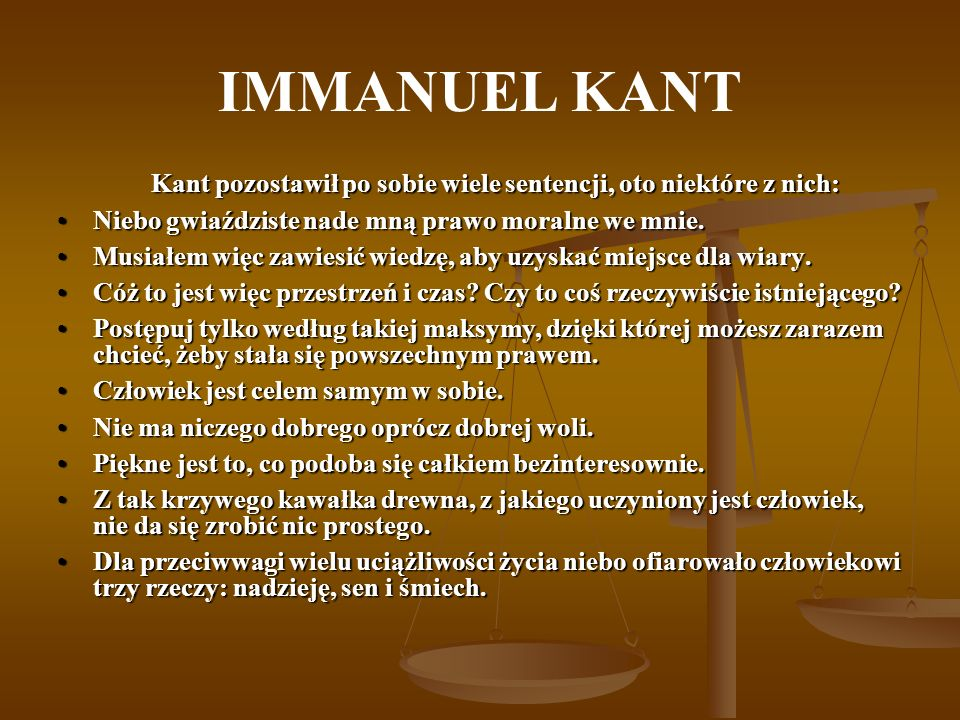 IMMANUEL KANT Kant pozostawił po sobie wiele sentencji, oto niektóre z nich: Niebo gwiaździste nade mną prawo moralne we mnie.