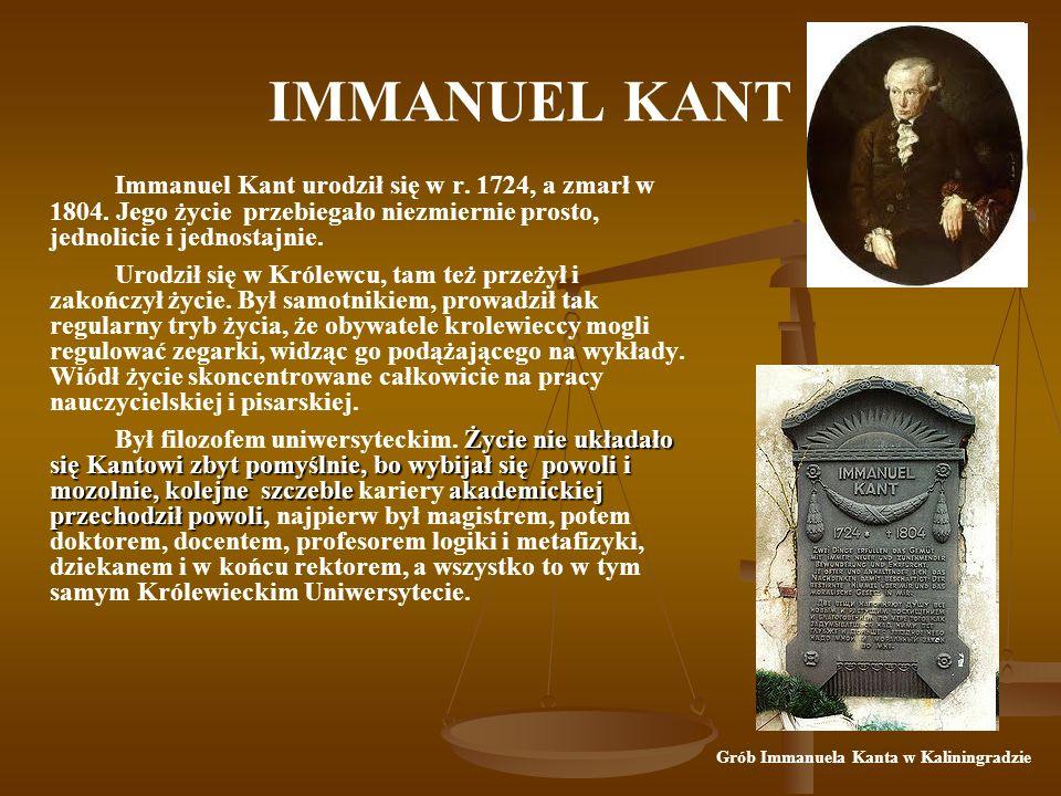 IMMANUEL KANT Immanuel Kant urodził się w r. 1724, a zmarł w 1804. Jego życie przebiegało niezmiernie prosto, jednolicie i jednostajnie.