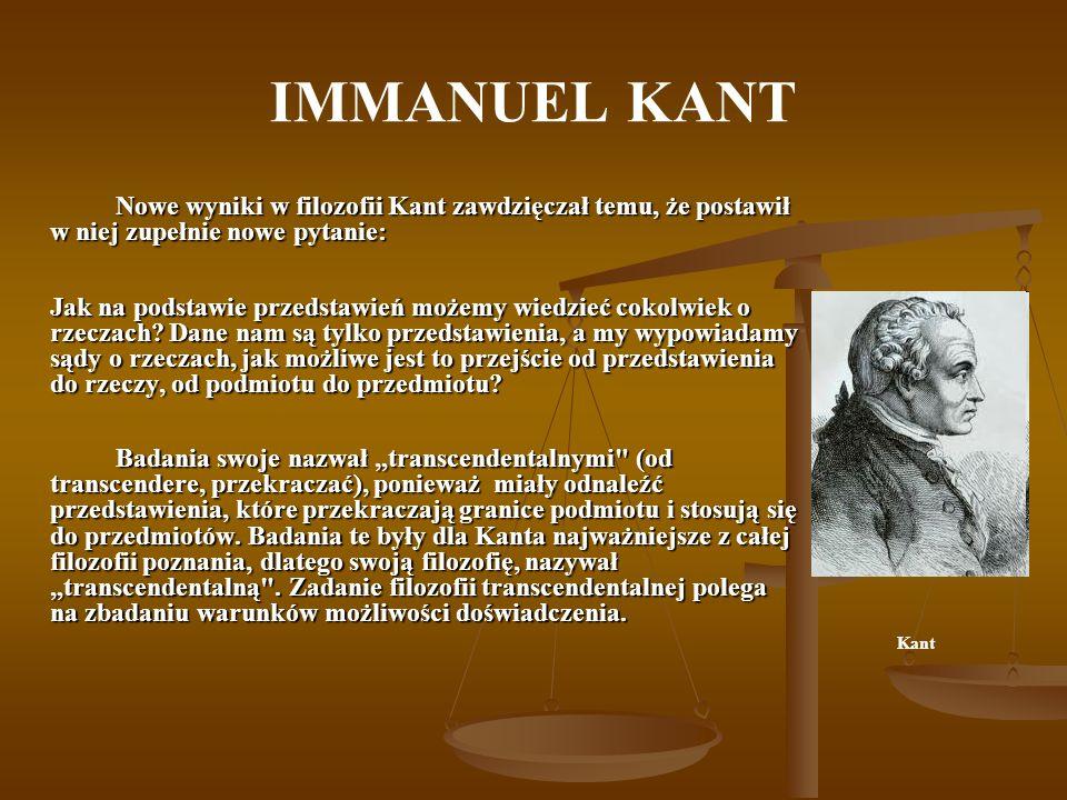 IMMANUEL KANT Nowe wyniki w filozofii Kant zawdzięczał temu, że postawił w niej zupełnie nowe pytanie: