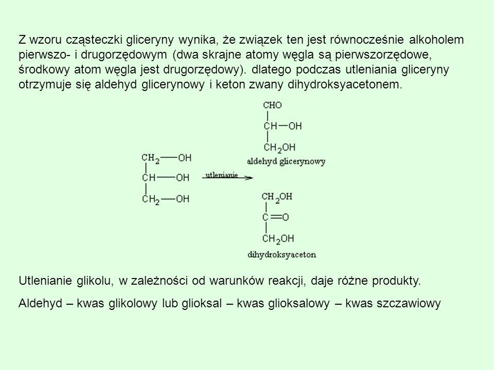 Z wzoru cząsteczki gliceryny wynika, że związek ten jest równocześnie alkoholem pierwszo- i drugorzędowym (dwa skrajne atomy węgla są pierwszorzędowe, środkowy atom węgla jest drugorzędowy). dlatego podczas utleniania gliceryny otrzymuje się aldehyd glicerynowy i keton zwany dihydroksyacetonem.