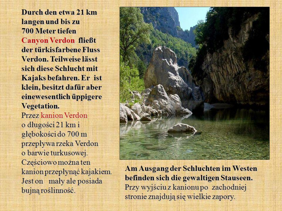 Durch den etwa 21 km langen und bis zu 700 Meter tiefen Canyon Verdon fließt der türkisfarbene Fluss Verdon. Teilweise lässt sich diese Schlucht mit Kajaks befahren. Er ist klein, besitzt dafür aber einewesentlich üppigere Vegetation. Przez kanion Verdon o długości 21 km i głębokości do 700 m przepływa rzeka Verdon o barwie turkusowej. Częściowo można ten kanion przepłynąć kajakiem. Jest on mały ale posiada bujną roślinność.