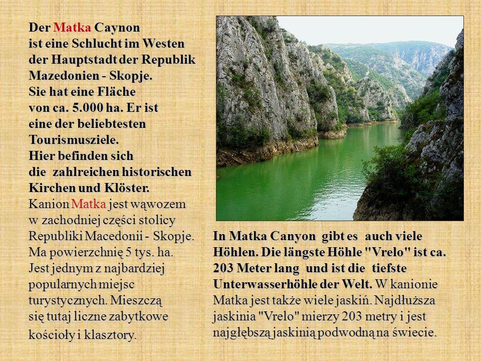 Der Matka Caynon ist eine Schlucht im Westen der Hauptstadt der Republik Mazedonien - Skopje. Sie hat eine Fläche von ca. 5.000 ha. Er ist eine der beliebtesten Tourismusziele. Hier befinden sich die zahlreichen historischen Kirchen und Klöster. Kanion Matka jest wąwozem w zachodniej części stolicy Republiki Macedonii - Skopje. Ma powierzchnię 5 tys. ha. Jest jednym z najbardziej popularnych miejsc turystycznych. Mieszczą się tutaj liczne zabytkowe kościoły i klasztory.