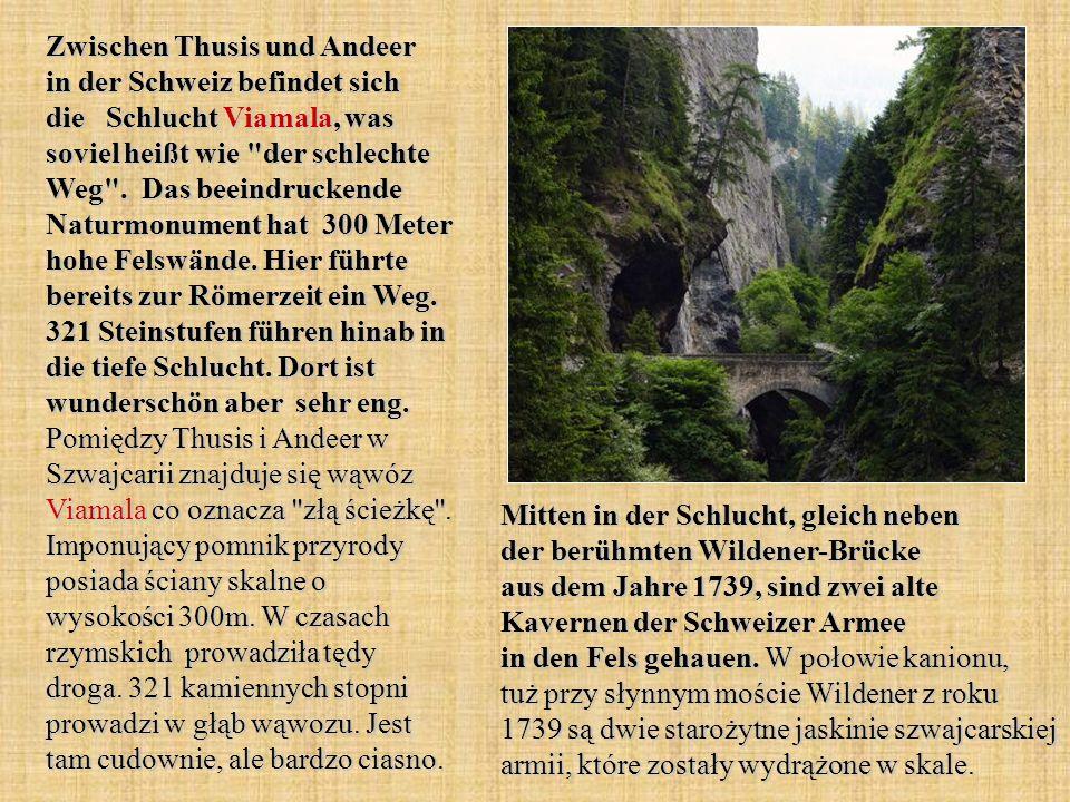 Zwischen Thusis und Andeer in der Schweiz befindet sich die Schlucht Viamala, was soviel heißt wie der schlechte Weg . Das beeindruckende Naturmonument hat 300 Meter hohe Felswände. Hier führte bereits zur Römerzeit ein Weg. 321 Steinstufen führen hinab in die tiefe Schlucht. Dort ist wunderschön aber sehr eng. Pomiędzy Thusis i Andeer w Szwajcarii znajduje się wąwóz Viamala co oznacza złą ścieżkę . Imponujący pomnik przyrody posiada ściany skalne o wysokości 300m. W czasach rzymskich prowadziła tędy droga. 321 kamiennych stopni prowadzi w głąb wąwozu. Jest tam cudownie, ale bardzo ciasno.
