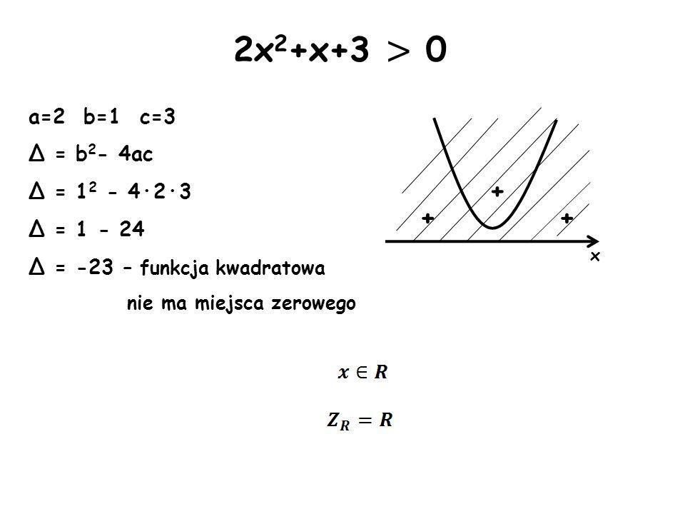 2x2+x+3 > 0 + + + a=2 b=1 c=3 Δ = b2- 4ac Δ = 12 - 4·2·3 Δ = 1 - 24