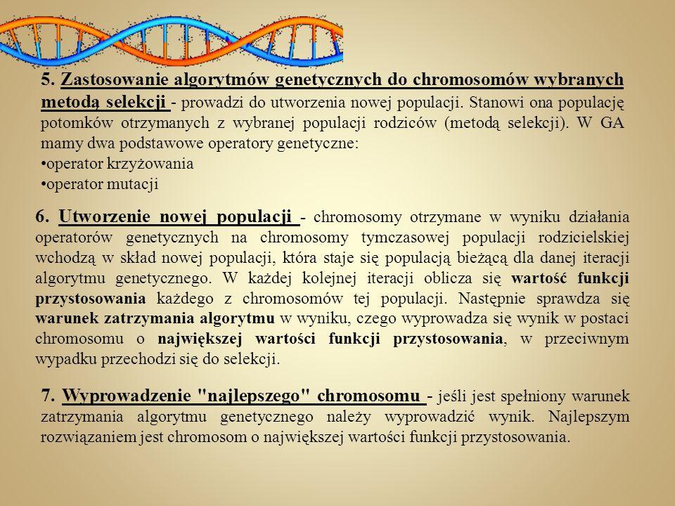 5. Zastosowanie algorytmów genetycznych do chromosomów wybranych metodą selekcji - prowadzi do utworzenia nowej populacji. Stanowi ona populację potomków otrzymanych z wybranej populacji rodziców (metodą selekcji). W GA mamy dwa podstawowe operatory genetyczne: