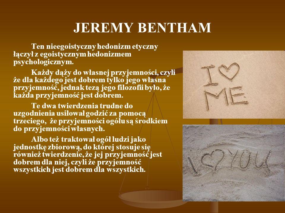 JEREMY BENTHAM Ten nieegoistyczny hedonizm etyczny łączył z egoistycznym hedonizmem psychologicznym.