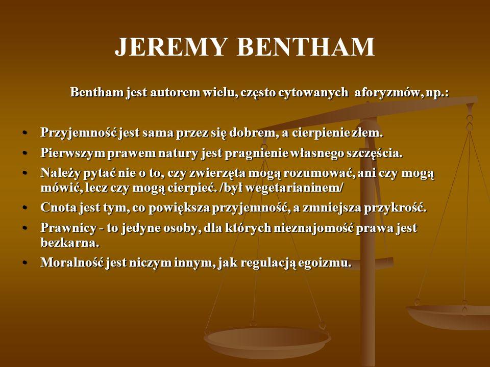 JEREMY BENTHAM Bentham jest autorem wielu, często cytowanych aforyzmów, np.: Przyjemność jest sama przez się dobrem, a cierpienie złem.