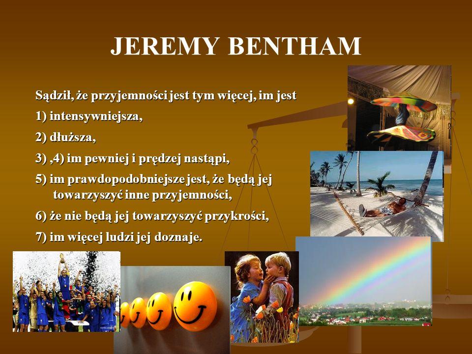 JEREMY BENTHAM Sądził, że przyjemności jest tym więcej, im jest