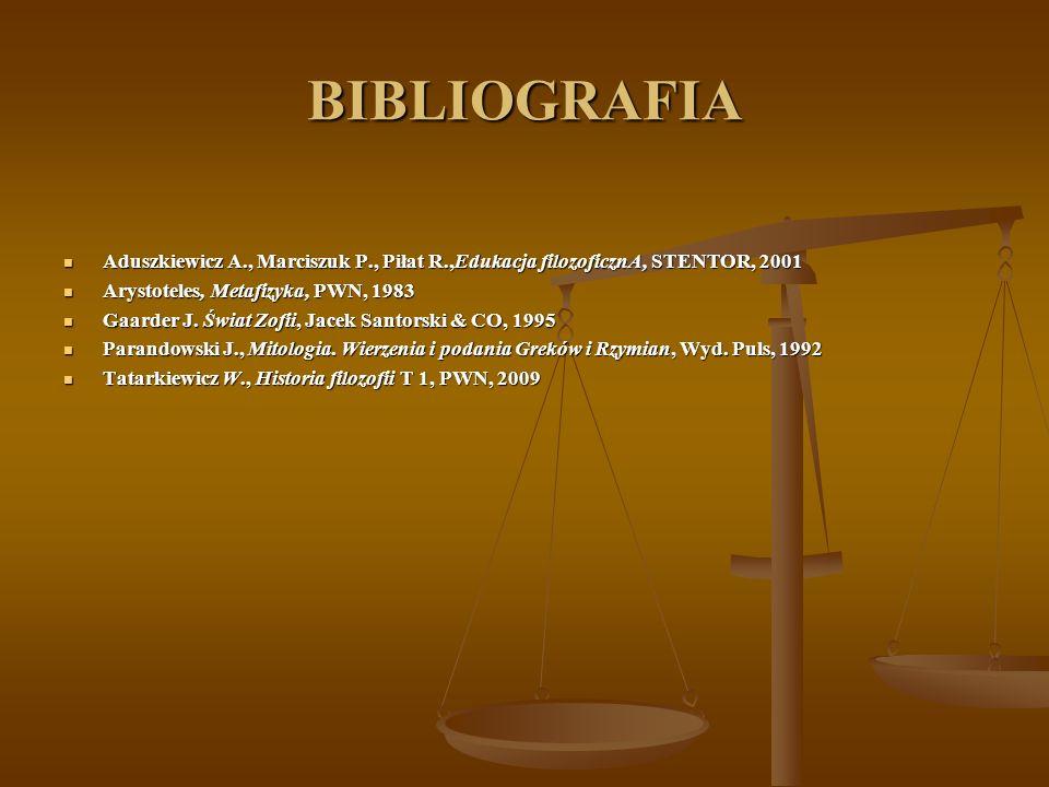 BIBLIOGRAFIA Aduszkiewicz A., Marciszuk P., Piłat R.,Edukacja filozoficznA, STENTOR, 2001. Arystoteles, Metafizyka, PWN, 1983.