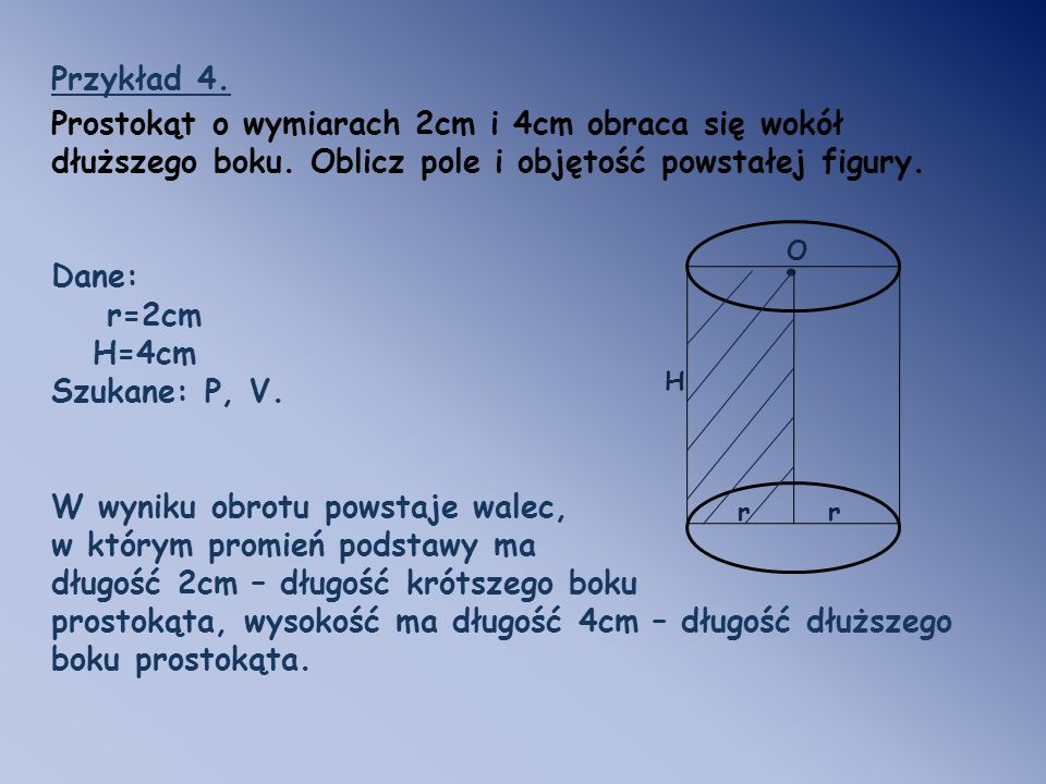 Przykład 4. Prostokąt o wymiarach 2cm i 4cm obraca się wokół dłuższego boku. Oblicz pole i objętość powstałej figury.