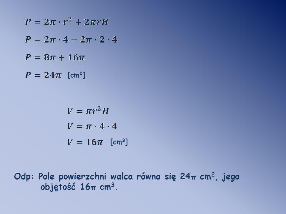 Odp: Pole powierzchni walca równa się 24π cm2, jego objętość 16π cm3.