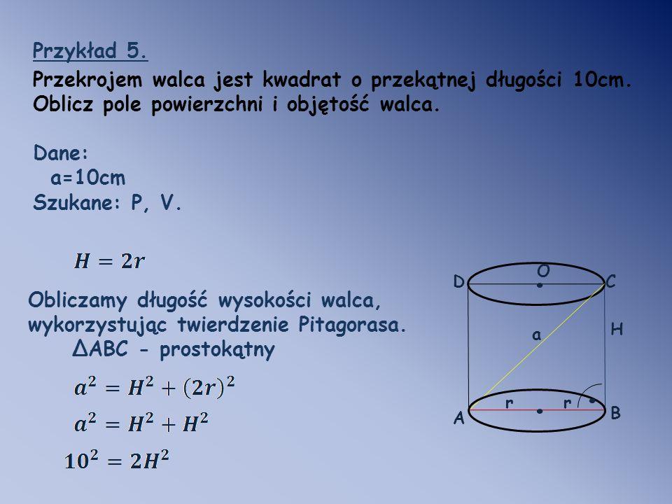 Przykład 5. Przekrojem walca jest kwadrat o przekątnej długości 10cm. Oblicz pole powierzchni i objętość walca.