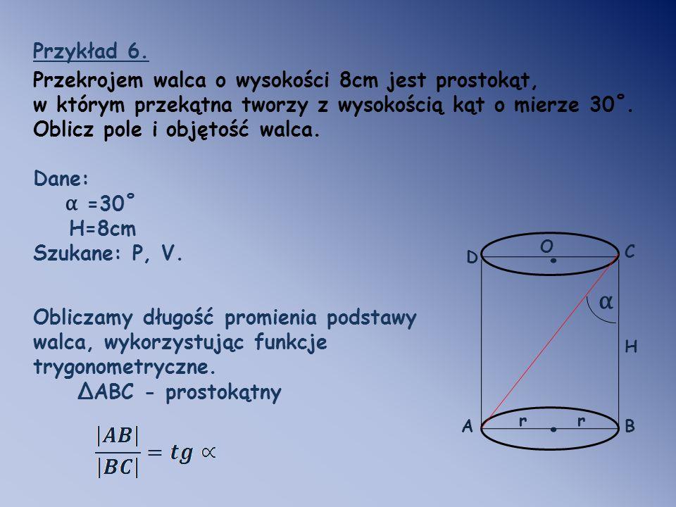 . . α α Przykład 6. Przekrojem walca o wysokości 8cm jest prostokąt,