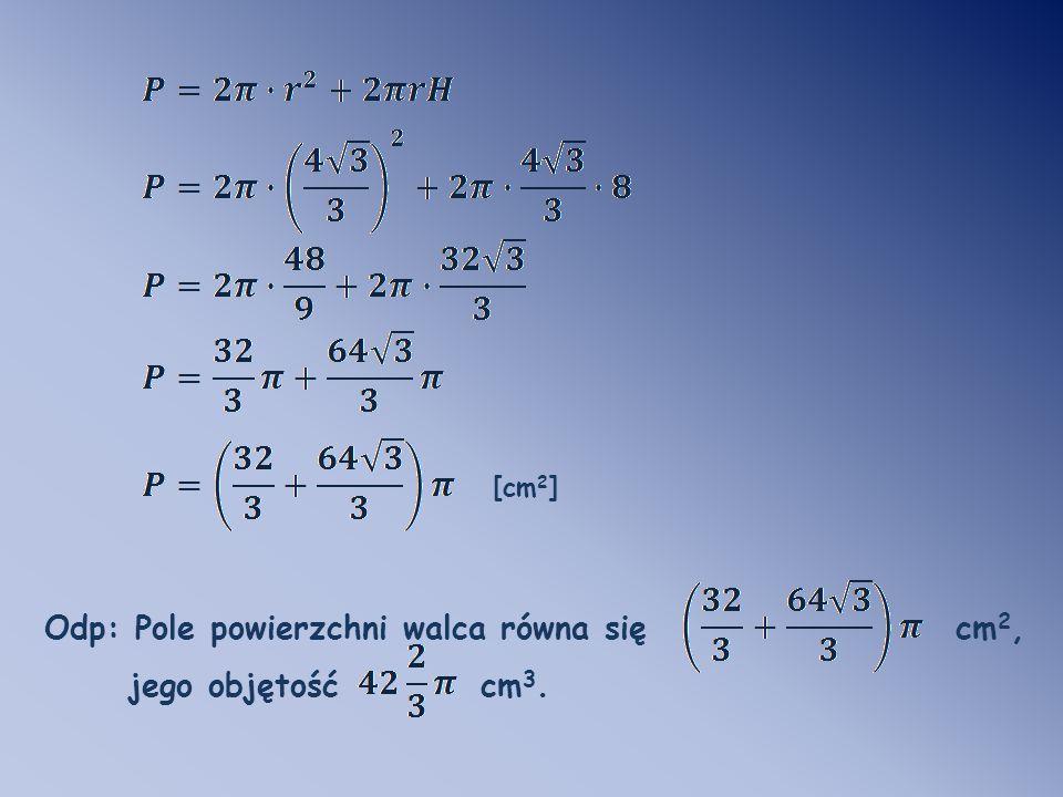 Odp: Pole powierzchni walca równa się cm2, jego objętość cm3.