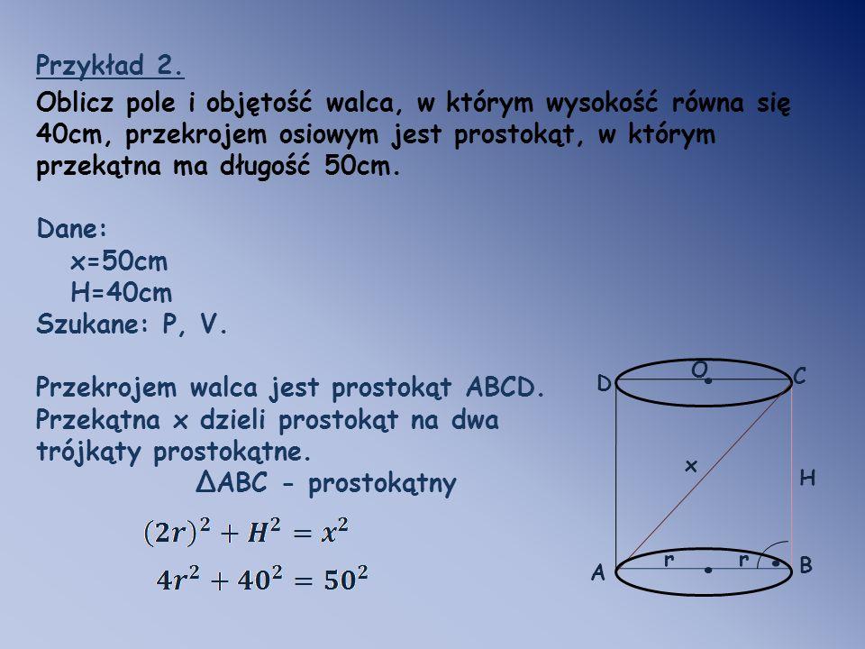 Przykład 2. Oblicz pole i objętość walca, w którym wysokość równa się 40cm, przekrojem osiowym jest prostokąt, w którym przekątna ma długość 50cm.