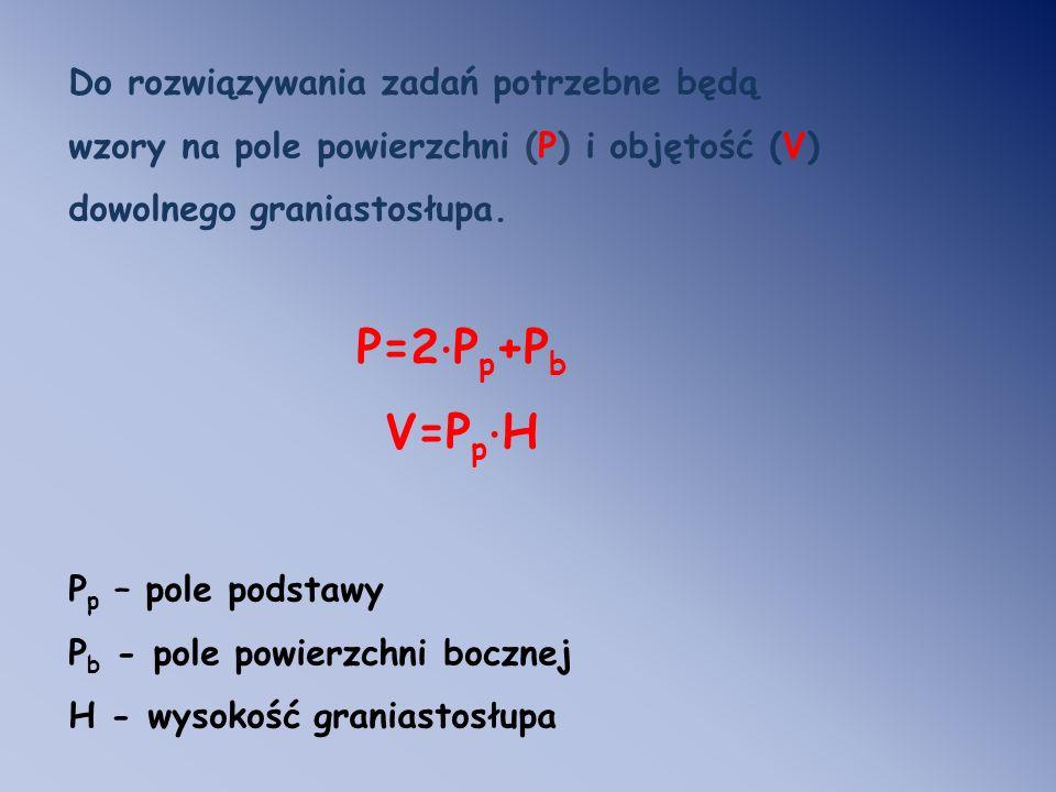 Do rozwiązywania zadań potrzebne będą wzory na pole powierzchni (P) i objętość (V) dowolnego graniastosłupa.