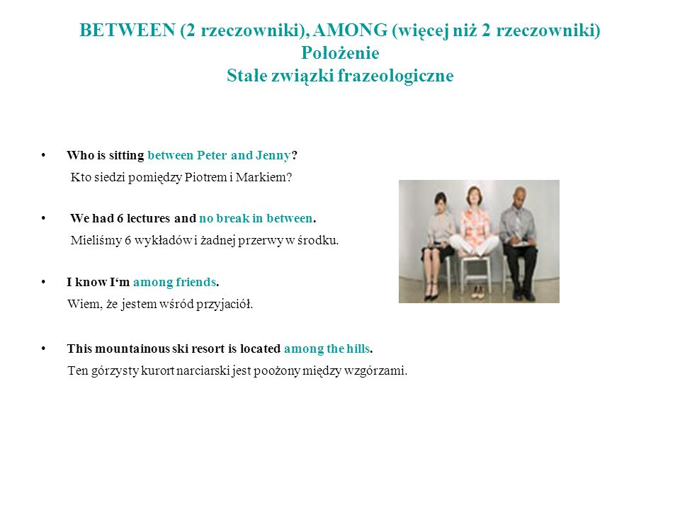 BETWEEN (2 rzeczowniki), AMONG (więcej niż 2 rzeczowniki) Położenie Stałe związki frazeologiczne