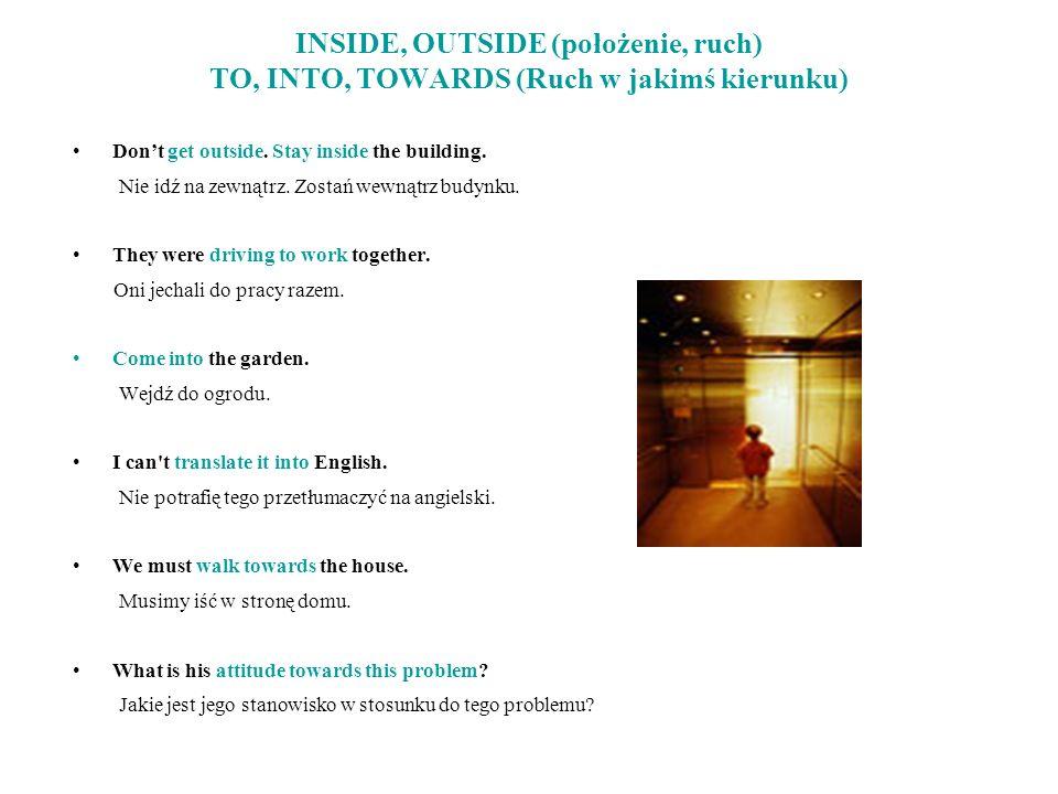 INSIDE, OUTSIDE (położenie, ruch) TO, INTO, TOWARDS (Ruch w jakimś kierunku)