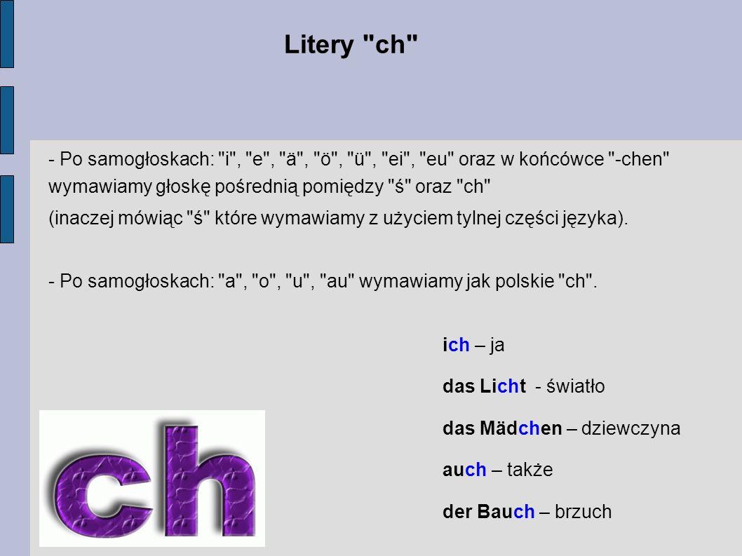 Litery ch - Po samogłoskach: i , e , ä , ö , ü , ei , eu oraz w końcówce -chen wymawiamy głoskę pośrednią pomiędzy ś oraz ch